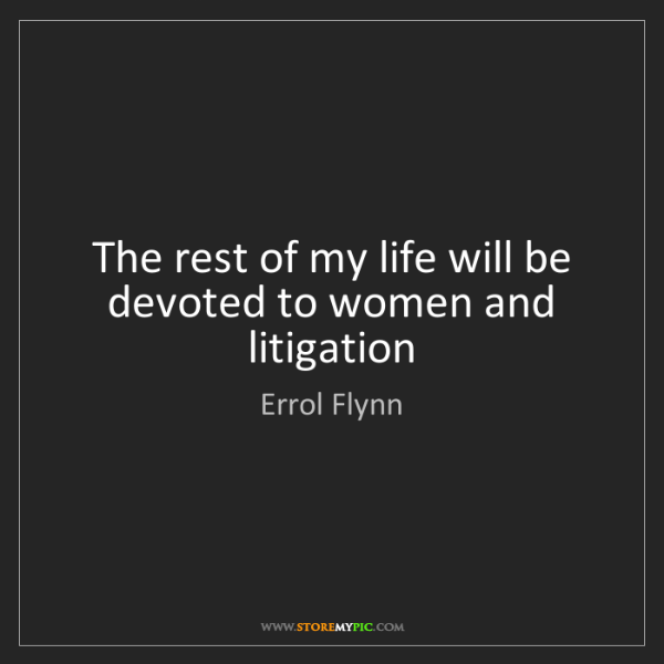 Errol Flynn: The rest of my life will be devoted to women and litigation