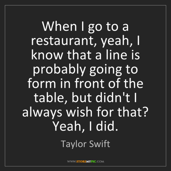 Taylor Swift: When I go to a restaurant, yeah, I know that a line is...