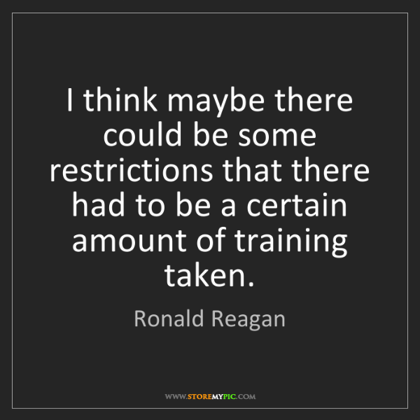 Ronald Reagan: I think maybe there could be some restrictions that there...