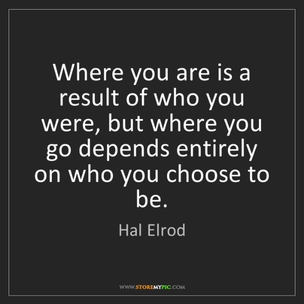 Hal Elrod: Where you are is a result of who you were, but where...
