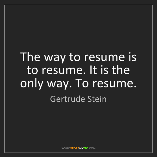 Gertrude Stein: The way to resume is to resume. It is the only way. To...