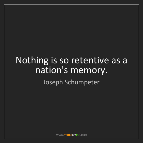 Joseph Schumpeter: Nothing is so retentive as a nation's memory.