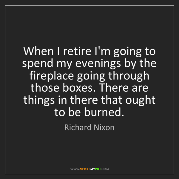 Richard Nixon: When I retire I'm going to spend my evenings by the fireplace...