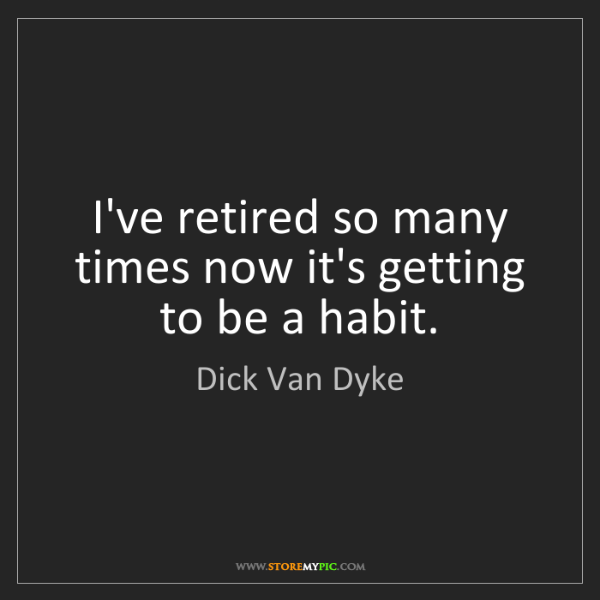 Dick Van Dyke: I've retired so many times now it's getting to be a habit.