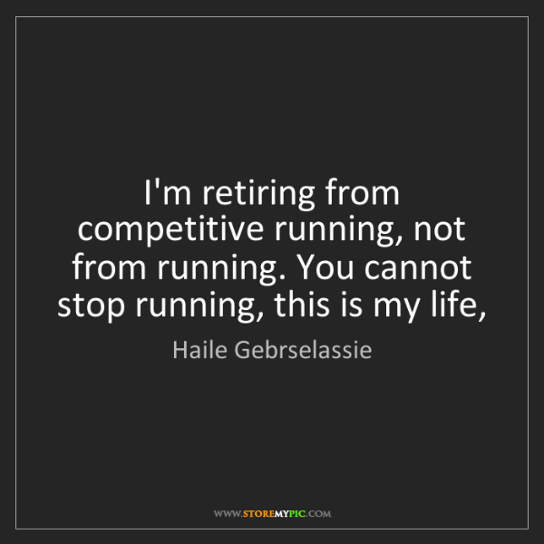 Haile Gebrselassie: I'm retiring from competitive running, not from running....