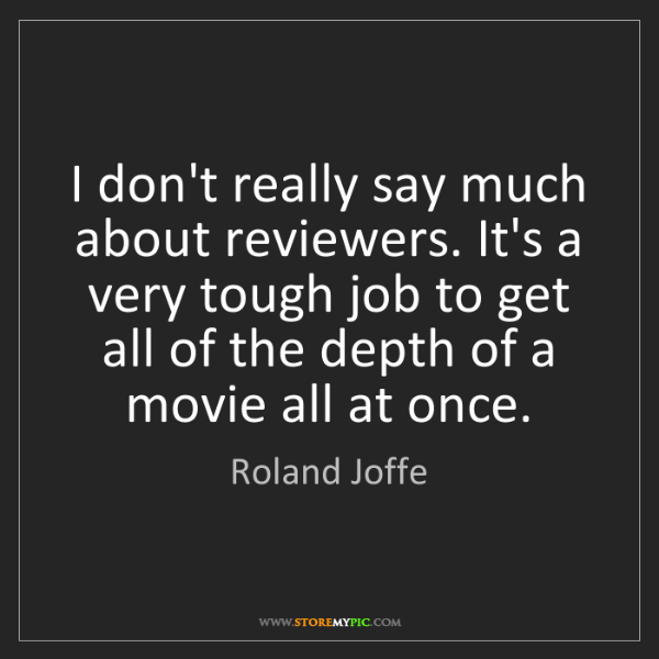 Roland Joffe: I don't really say much about reviewers. It's a very...