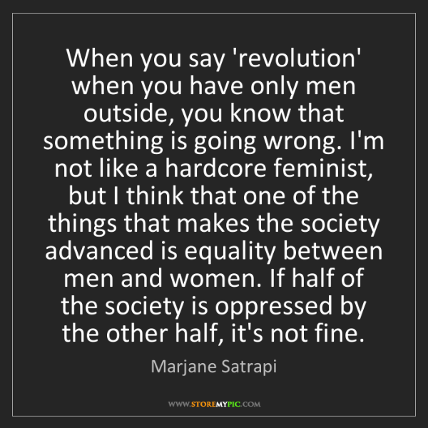 Marjane Satrapi: When you say 'revolution' when you have only men outside,...