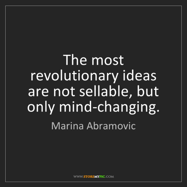 Marina Abramovic: The most revolutionary ideas are not sellable, but only...
