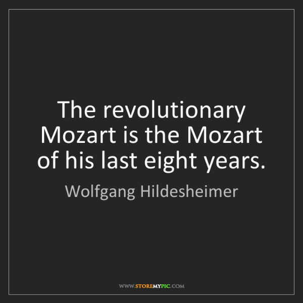 Wolfgang Hildesheimer: The revolutionary Mozart is the Mozart of his last eight...
