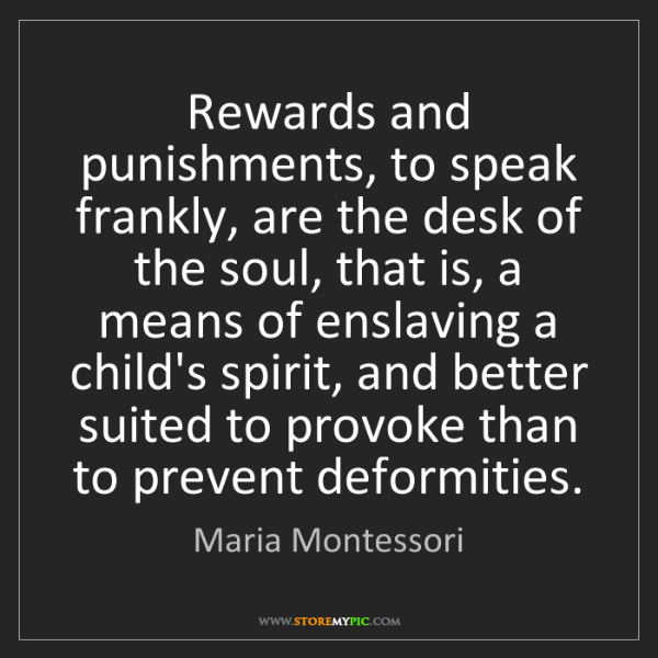 Maria Montessori: Rewards and punishments, to speak frankly, are the desk...