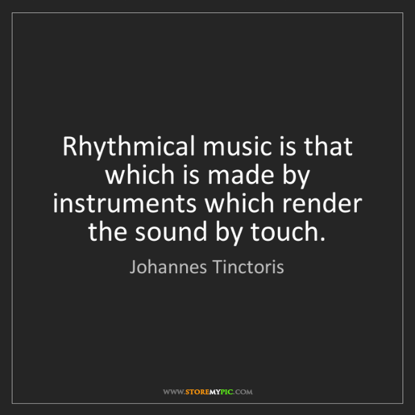 Johannes Tinctoris: Rhythmical music is that which is made by instruments...