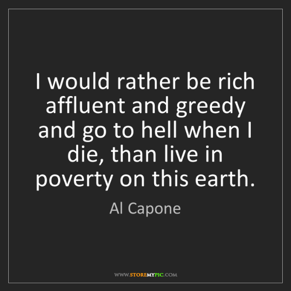 Al Capone: I would rather be rich affluent and greedy and go to...