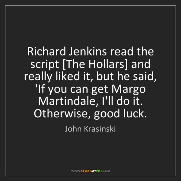 John Krasinski: Richard Jenkins read the script [The Hollars] and really...
