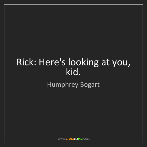 Humphrey Bogart: Rick: Here's looking at you, kid.