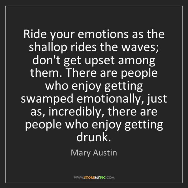 Mary Austin: Ride your emotions as the shallop rides the waves; don't...