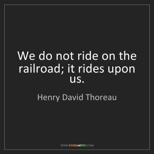 Henry David Thoreau: We do not ride on the railroad; it rides upon us.