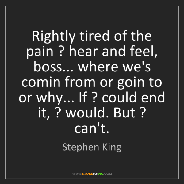 Stephen King: Rightly tired of the pain ? hear and feel, boss... where...