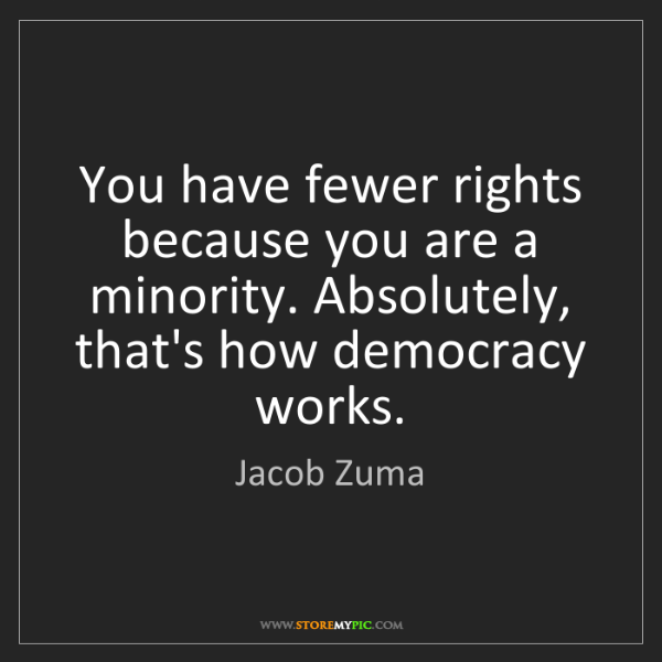 Jacob Zuma: You have fewer rights because you are a minority. Absolutely,...