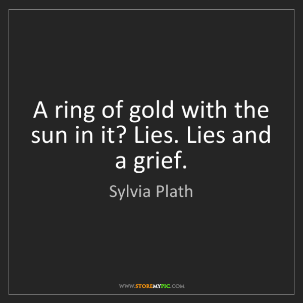 Sylvia Plath: A ring of gold with the sun in it? Lies. Lies and a grief.
