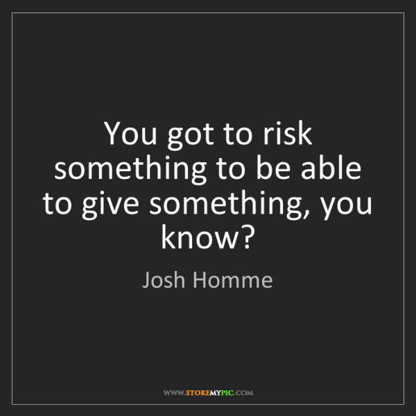 Josh Homme: You got to risk something to be able to give something,...