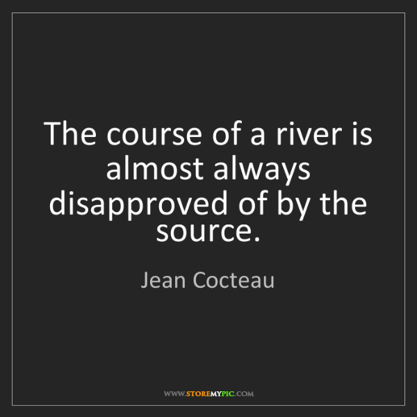 Jean Cocteau: The course of a river is almost always disapproved of...