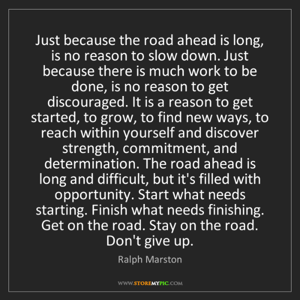 Ralph Marston: Just because the road ahead is long, is no reason to...