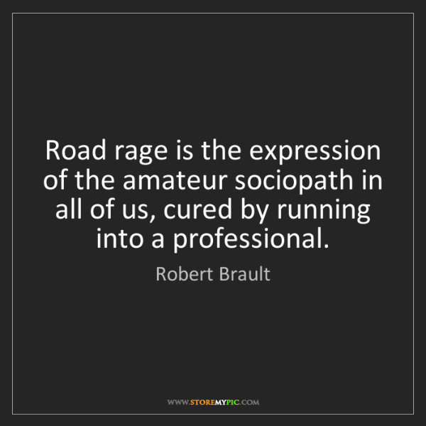 Robert Brault: Road rage is the expression of the amateur sociopath...