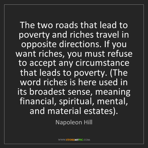 Napoleon Hill: The two roads that lead to poverty and riches travel...