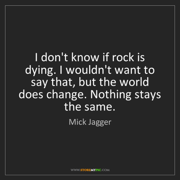 Mick Jagger: I don't know if rock is dying. I wouldn't want to say...