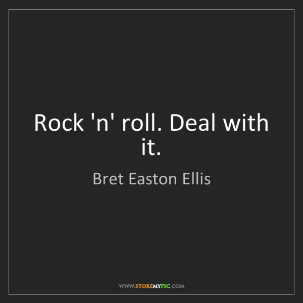 Bret Easton Ellis: Rock 'n' roll. Deal with it.