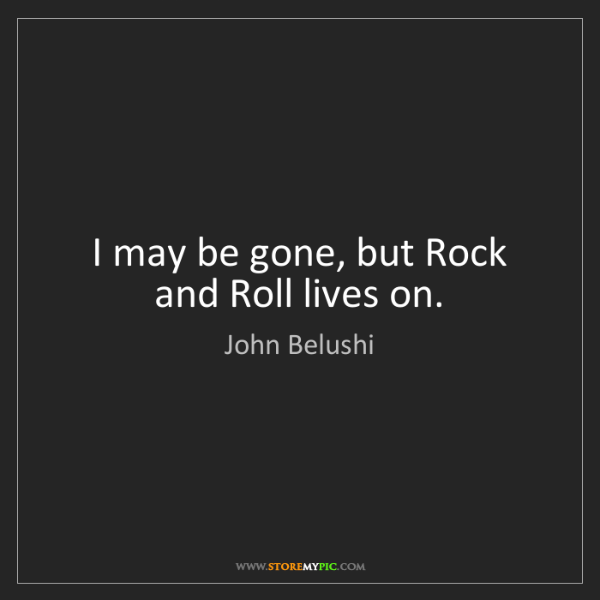 John Belushi: I may be gone, but Rock and Roll lives on.