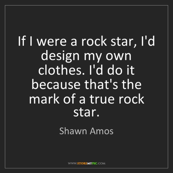 Shawn Amos: If I were a rock star, I'd design my own clothes. I'd...