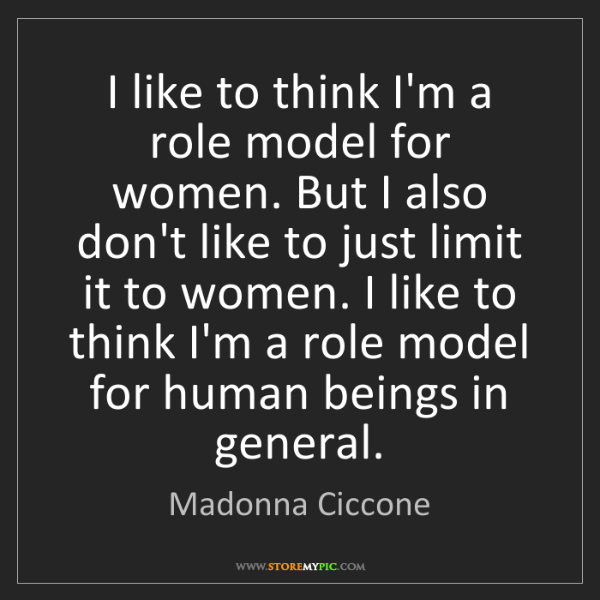 Madonna Ciccone: I like to think I'm a role model for women. But I also...