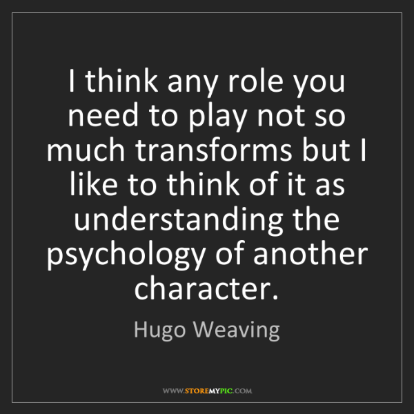 Hugo Weaving: I think any role you need to play not so much transforms...