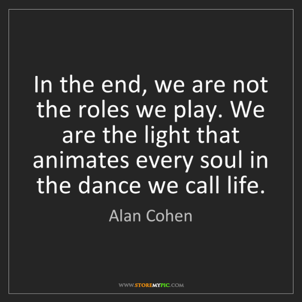 Alan Cohen: In the end, we are not the roles we play. We are the...