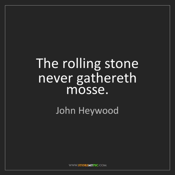 John Heywood: The rolling stone never gathereth mosse.