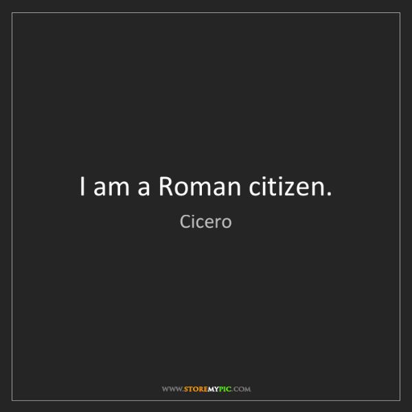 Cicero: I am a Roman citizen.