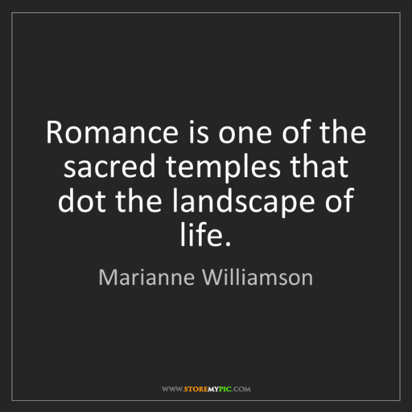 Marianne Williamson: Romance is one of the sacred temples that dot the landscape...