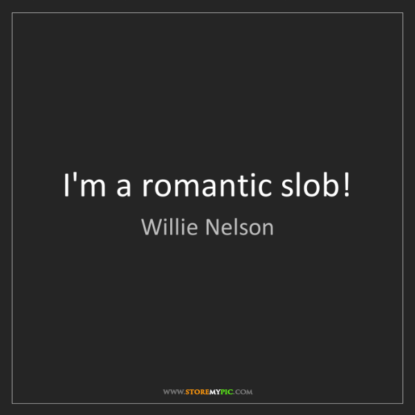 Willie Nelson: I'm a romantic slob!