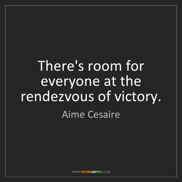 Aime Cesaire: There's room for everyone at the rendezvous of victory.