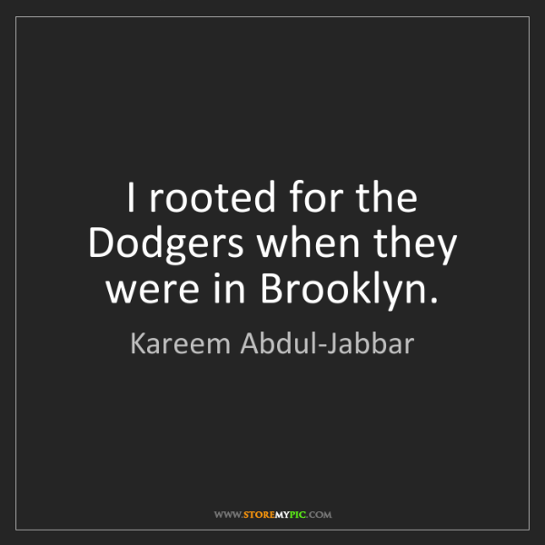 Kareem Abdul-Jabbar: I rooted for the Dodgers when they were in Brooklyn.