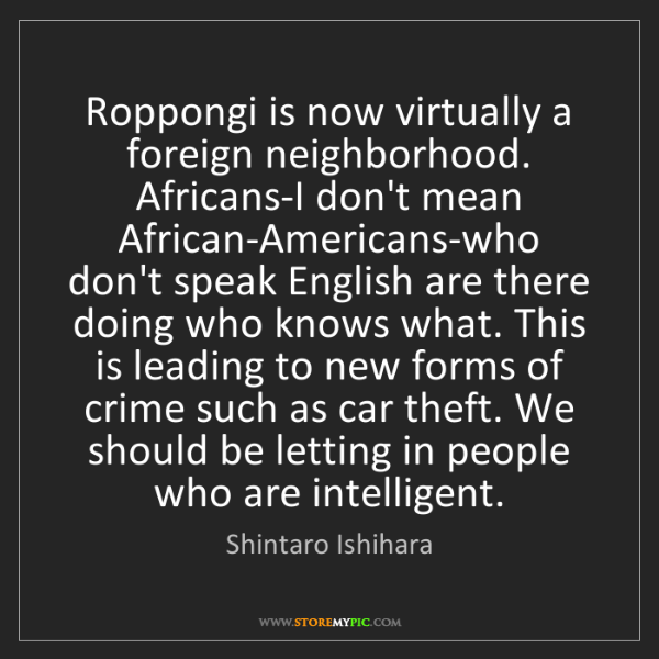 Shintaro Ishihara: Roppongi is now virtually a foreign neighborhood. Africans-I...