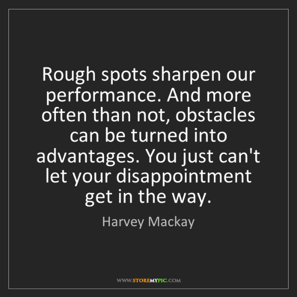 Harvey Mackay: Rough spots sharpen our performance. And more often than...