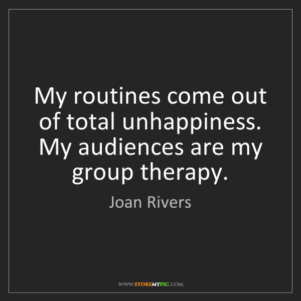 Joan Rivers: My routines come out of total unhappiness. My audiences...