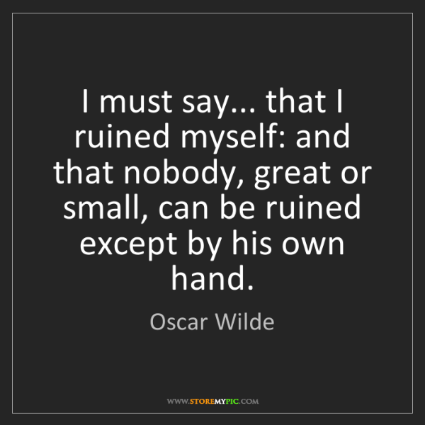 Oscar Wilde: I must say... that I ruined myself: and that nobody,...