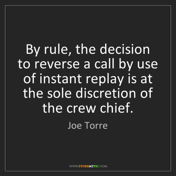 Joe Torre: By rule, the decision to reverse a call by use of instant...