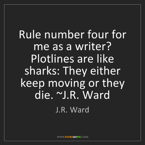 J.R. Ward: Rule number four for me as a writer? Plotlines are like...