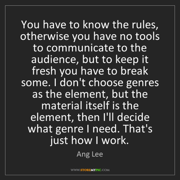 Ang Lee: You have to know the rules, otherwise you have no tools...
