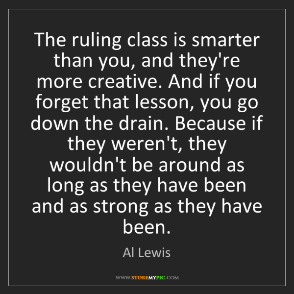 Al Lewis: The ruling class is smarter than you, and they're more...