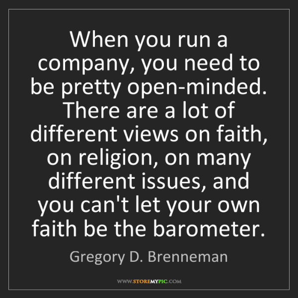 Gregory D. Brenneman: When you run a company, you need to be pretty open-minded....
